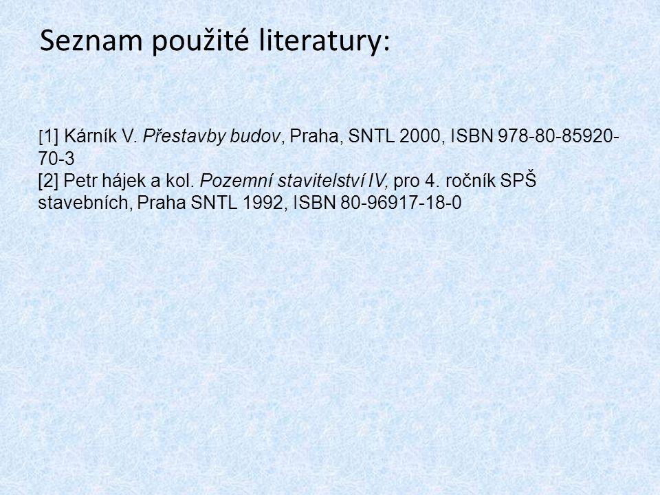 Seznam použité literatury: [ 1] Kárník V. Přestavby budov, Praha, SNTL 2000, ISBN 978-80-85920- 70-3 [2] Petr hájek a kol. Pozemní stavitelství IV, pr