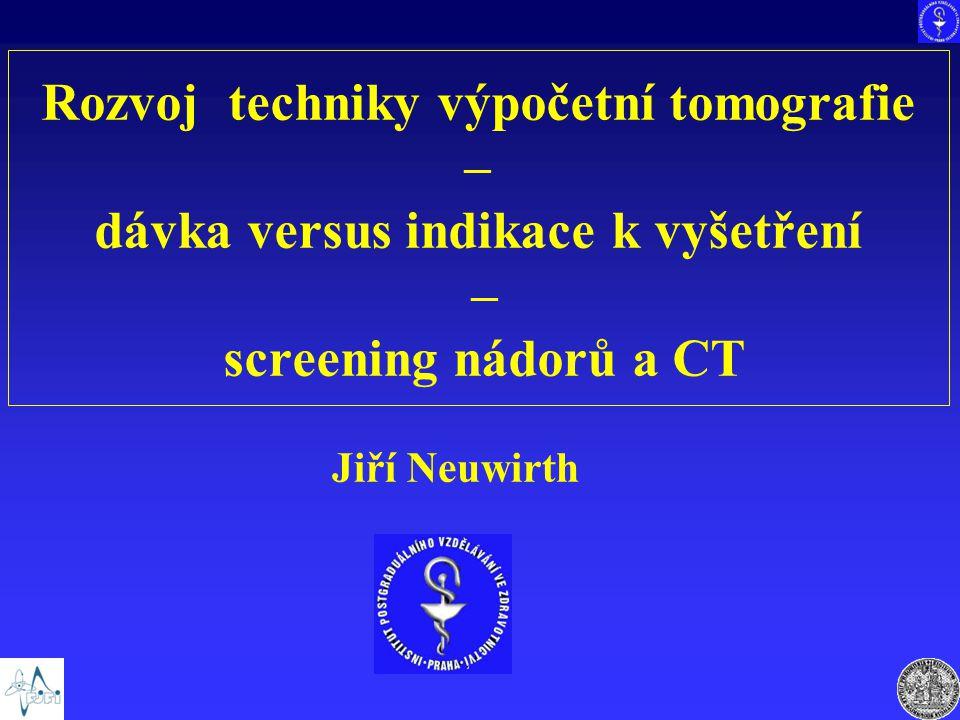 Rozvoj techniky výpočetní tomografie – dávka versus indikace k vyšetření – screening nádorů a CT Jiří Neuwirth