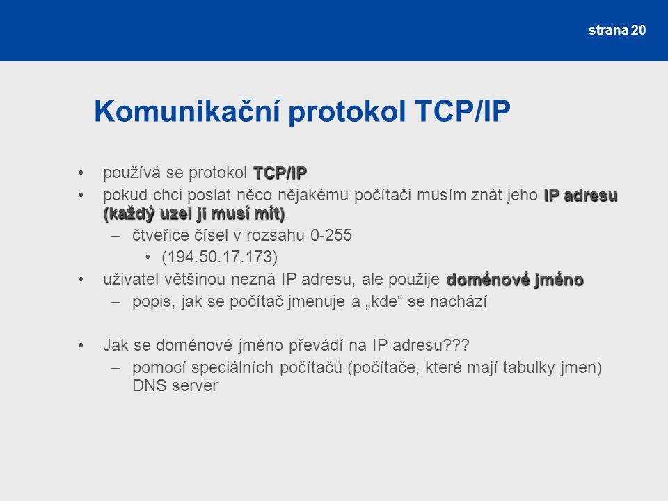Komunikační protokol TCP/IP strana 20 TCP/IPpoužívá se protokol TCP/IP IP adresu (každý uzel ji musí mít)pokud chci poslat něco nějakému počítači musí