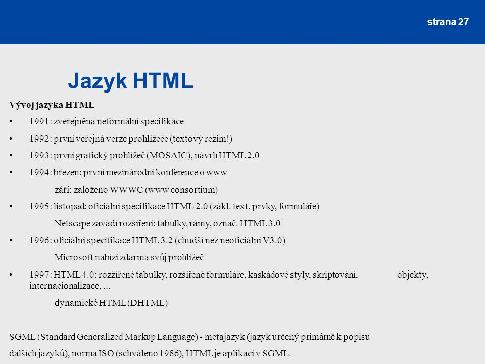 Jazyk HTML strana 27 Vývoj jazyka HTML 1991: zveřejněna neformální specifikace 1992: první veřejná verze prohlížeče (textový režim!) 1993: první grafi