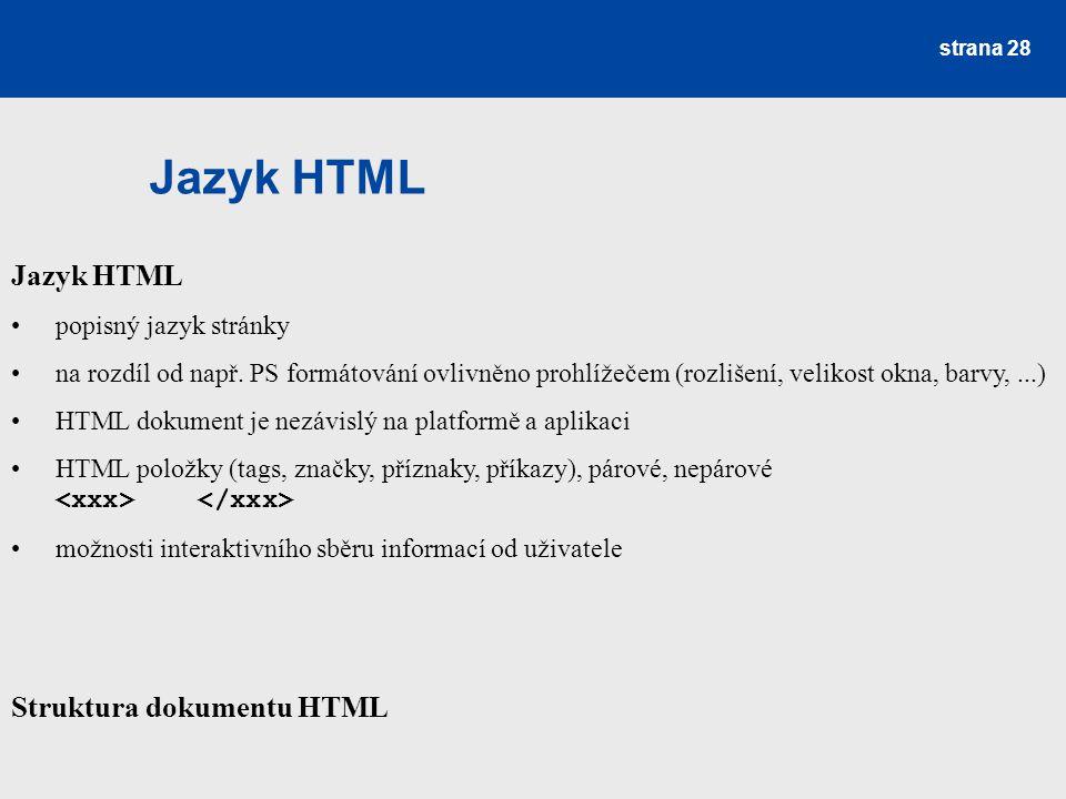 Jazyk HTML strana 28 Jazyk HTML popisný jazyk stránky na rozdíl od např. PS formátování ovlivněno prohlížečem (rozlišení, velikost okna, barvy,...) HT