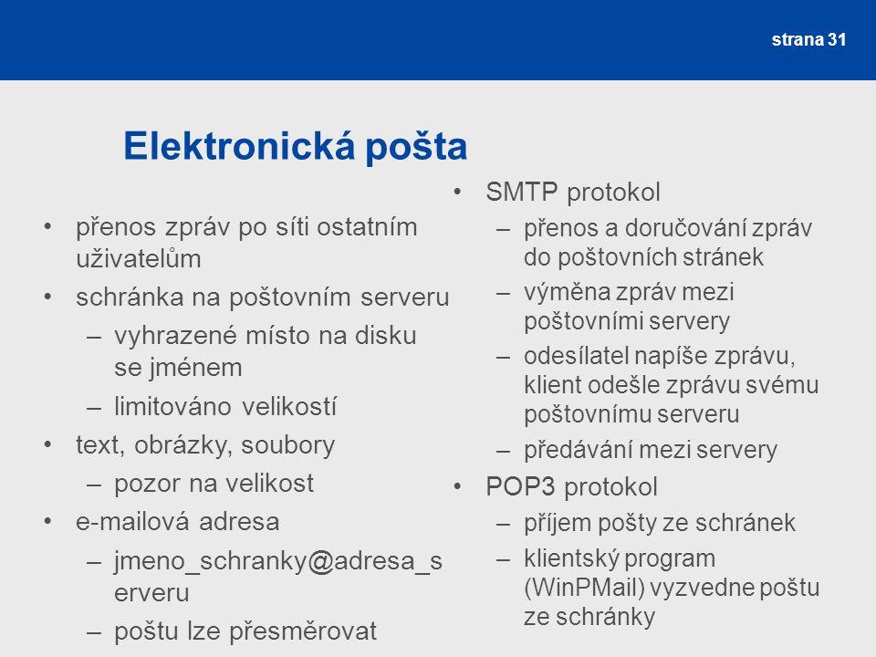 Elektronická pošta strana 31 přenos zpráv po síti ostatním uživatelům schránka na poštovním serveru –vyhrazené místo na disku se jménem –limitováno ve