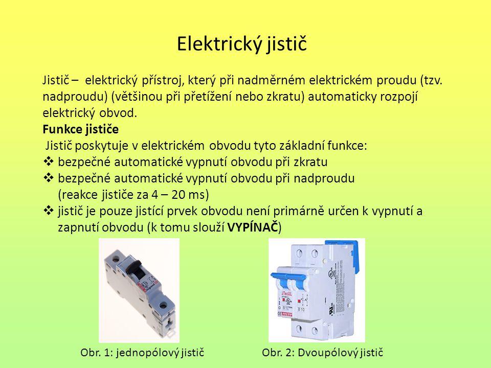 Elektrický jistič Charakteristickými hodnotami jističe jsou  Jmenovité napětí, pro které je určen  Jmenovitý proud, který trvale propouští aniž by rozpojil obvod  Zkratový proud, který je schopen vypnout (u běžných domácích přístrojů typicky 6 až 25 kiloampér.