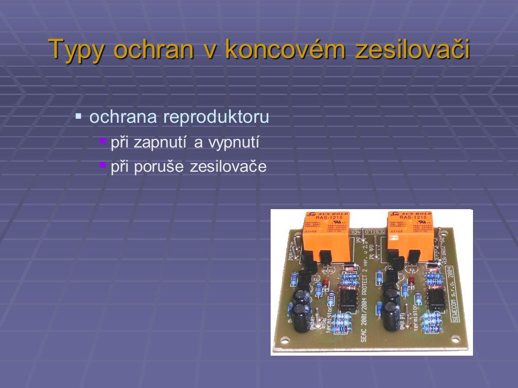 Typy ochran v koncovém zesilovači  ochrana zesilovače  při poruše reproduktoru nebo zkratu na výstupu  při přehřátí  proti limitaci při velkém vstupním signálu  při nadměrném odběru proudu