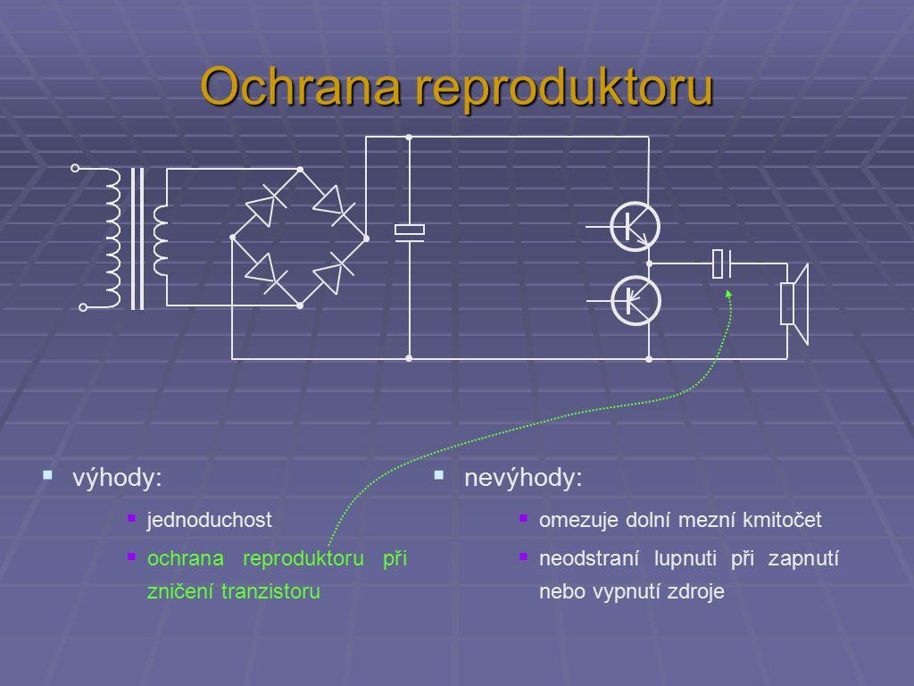 Ochrana reproduktoru  výhody:  jednoduchost  ochrana reproduktoru při zničení tranzistoru  nevýhody:  omezuje dolní mezní kmitočet  neodstraní lupnuti při zapnutí nebo vypnutí zdroje