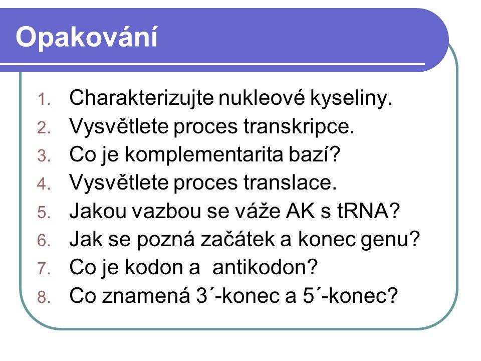 Opakování 1. Charakterizujte nukleové kyseliny. 2. Vysvětlete proces transkripce. 3. Co je komplementarita bazí? 4. Vysvětlete proces translace. 5. Ja