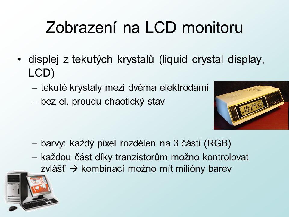 Zobrazení na LCD monitoru displej z tekutých krystalů (liquid crystal display, LCD) –tekuté krystaly mezi dvěma elektrodami –bez el. proudu chaotický