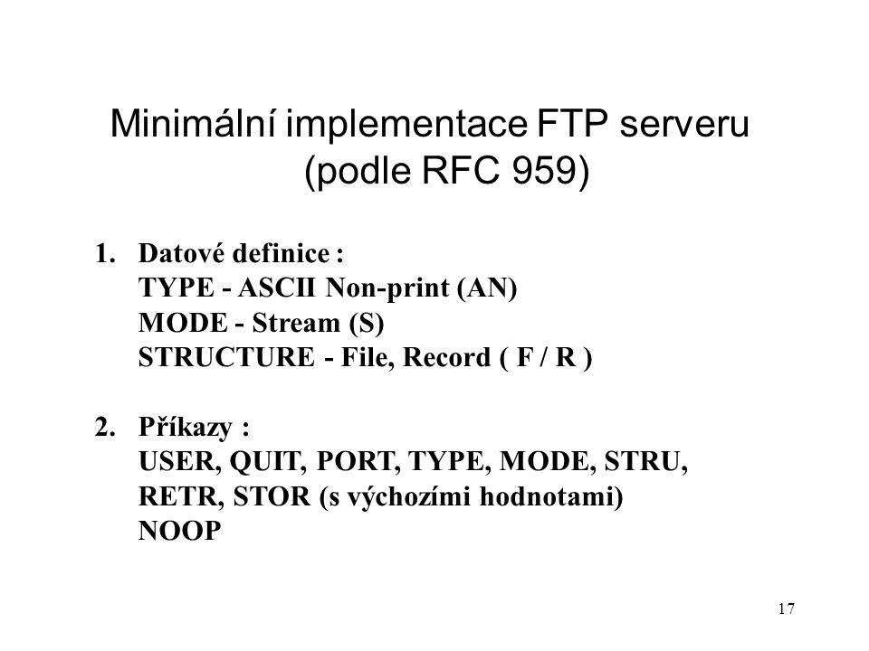 17 Minimální implementace FTP serveru (podle RFC 959) 1.Datové definice : TYPE - ASCII Non-print (AN) MODE - Stream (S) STRUCTURE - File, Record ( F /