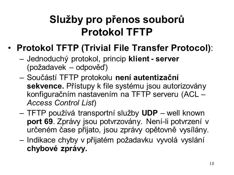 18 Protokol TFTP (Trivial File Transfer Protocol): –Jednoduchý protokol, princip klient - server (požadavek – odpověď) –Součástí TFTP protokolu není a