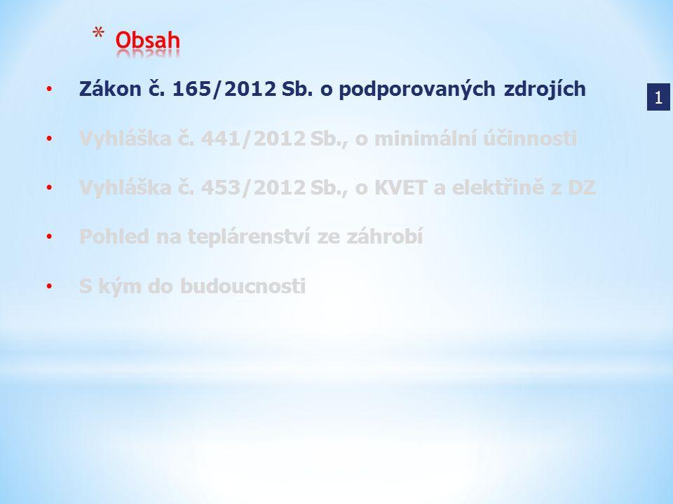 1 Zákon č. 165/2012 Sb. o podporovaných zdrojích Vyhláška č. 441/2012 Sb., o minimální účinnosti Vyhláška č. 453/2012 Sb., o KVET a elektřině z DZ Poh