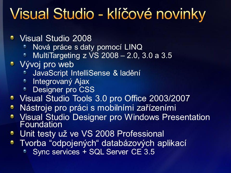 Visual Studio 2008 Nová práce s daty pomocí LINQ MultiTargeting z VS 2008 – 2.0, 3.0 a 3.5 Vývoj pro web JavaScript IntelliSense & ladění Integrovaný Ajax Designer pro CSS Visual Studio Tools 3.0 pro Office 2003/2007 Nástroje pro práci s mobilními zařízeními Visual Studio Designer pro Windows Presentation Foundation Unit testy už ve VS 2008 Professional Tvorba odpojených databázových aplikací Sync services + SQL Server CE 3.5
