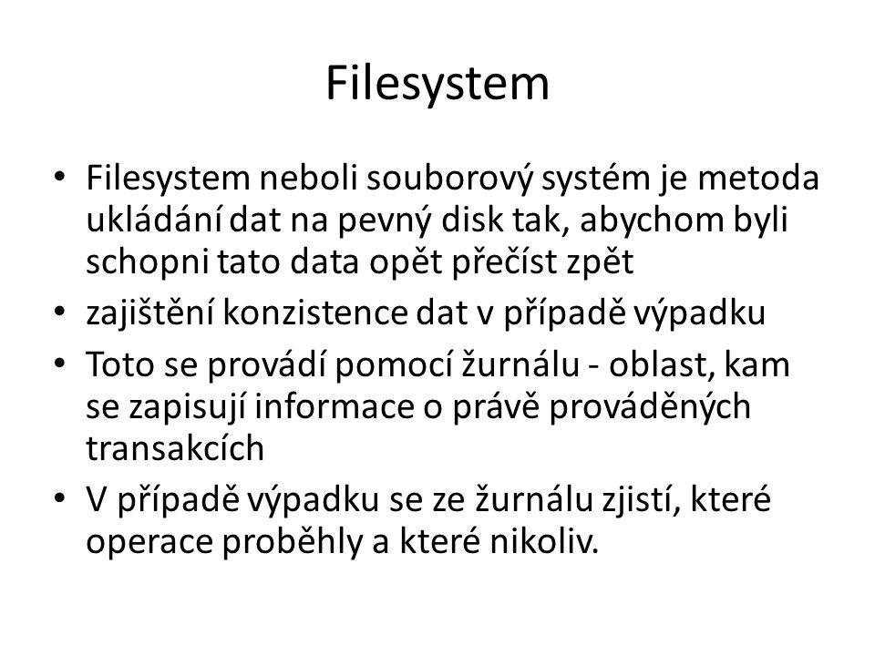 Filesystem Filesystem neboli souborový systém je metoda ukládání dat na pevný disk tak, abychom byli schopni tato data opět přečíst zpět zajištění konzistence dat v případě výpadku Toto se provádí pomocí žurnálu - oblast, kam se zapisují informace o právě prováděných transakcích V případě výpadku se ze žurnálu zjistí, které operace proběhly a které nikoliv.