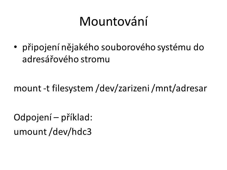 Mountování připojení nějakého souborového systému do adresářového stromu mount -t filesystem /dev/zarizeni /mnt/adresar Odpojení – příklad: umount /de