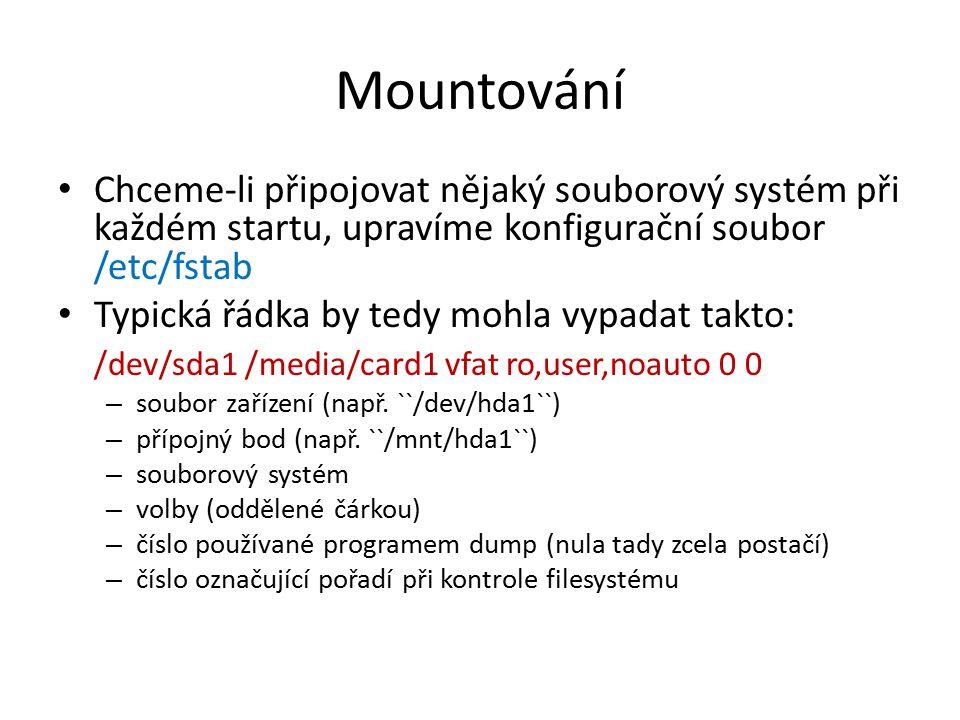 Mountování Chceme-li připojovat nějaký souborový systém při každém startu, upravíme konfigurační soubor /etc/fstab Typická řádka by tedy mohla vypadat takto: /dev/sda1 /media/card1 vfat ro,user,noauto 0 0 – soubor zařízení (např.