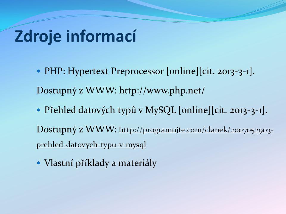 Zdroje informací PHP: Hypertext Preprocessor [online][cit. 2013-3-1]. Dostupný z WWW: http://www.php.net/ Přehled datových typů v MySQL [online][cit.