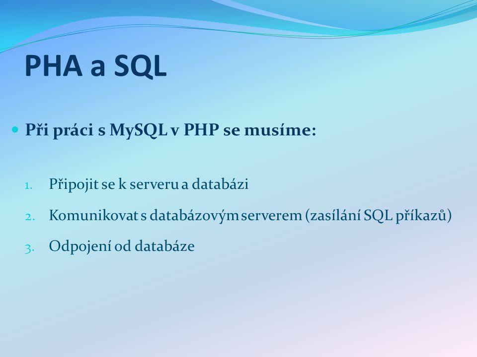 PHA a SQL Při práci s MySQL v PHP se musíme: 1. Připojit se k serveru a databázi 2. Komunikovat s databázovým serverem (zasílání SQL příkazů) 3. Odpoj