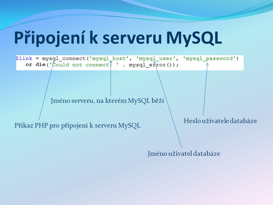 Připojení k serveru MySQL Příkaz PHP pro připojení k serveru MySQL Jméno serveru, na kterém MySQL běží Jméno uživatel databáze Heslo uživatele databáze