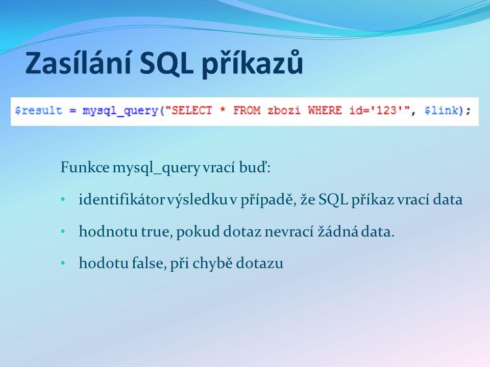 Zasílání SQL příkazů Funkce mysql_query vrací buď: identifikátor výsledku v případě, že SQL příkaz vrací data hodnotu true, pokud dotaz nevrací žádná