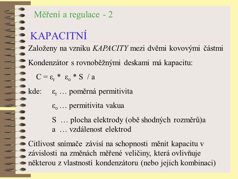 Měření a regulace - 2 KAPACITNÍ Založeny na vzniku KAPACITY mezi dvěmi kovovými částmi Kondenzátor s rovnoběžnými deskami má kapacitu: C = ε r * ε o * S / a kde: ε r … poměrná permitivita ε o … permitivita vakua S … plocha elektrody (obě shodných rozměrů)a a … vzdálenost elektrod Citlivost snímače závisí na schopnosti měnit kapacitu v závislosti na změnách měřené veličiny, která ovlivňuje některou z vlastností kondenzátoru (nebo jejich kombinaci)