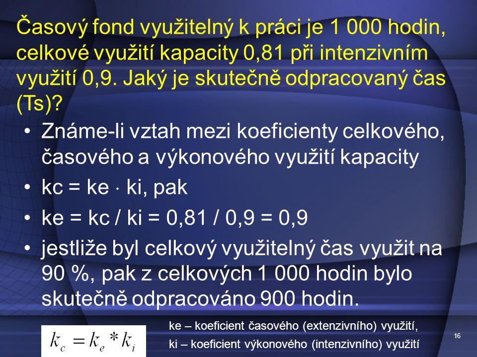 16 Známe-li vztah mezi koeficienty celkového, časového a výkonového využití kapacity kc = ke  ki, pak ke = kc / ki = 0,81 / 0,9 = 0,9 jestliže byl ce
