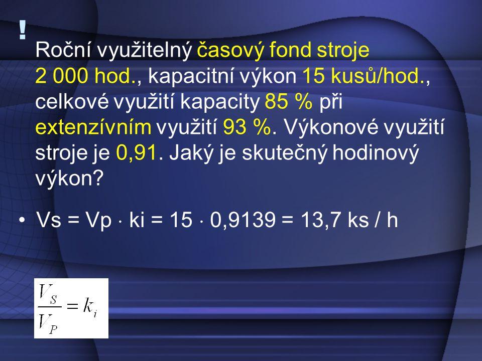! Vs = Vp  ki = 15  0,9139 = 13,7 ks / h Roční využitelný časový fond stroje 2 000 hod., kapacitní výkon 15 kusů/hod., celkové využití kapacity 85 %