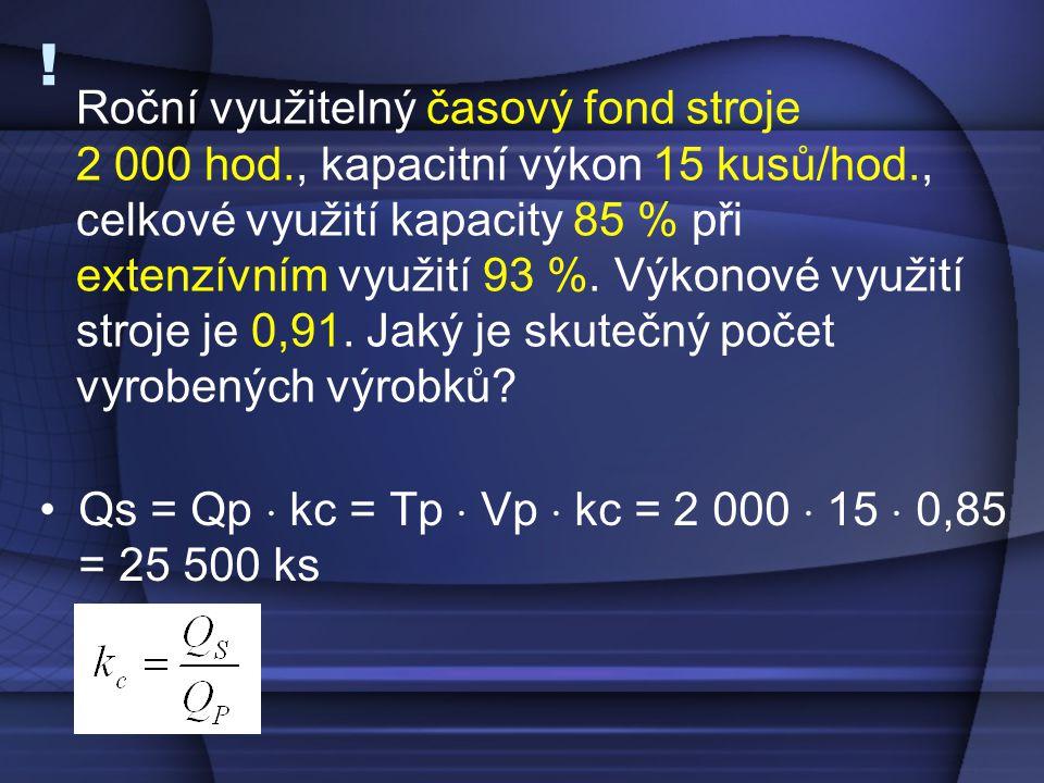 ! Qs = Qp  kc = Tp  Vp  kc = 2 000  15  0,85 = 25 500 ks Roční využitelný časový fond stroje 2 000 hod., kapacitní výkon 15 kusů/hod., celkové vy