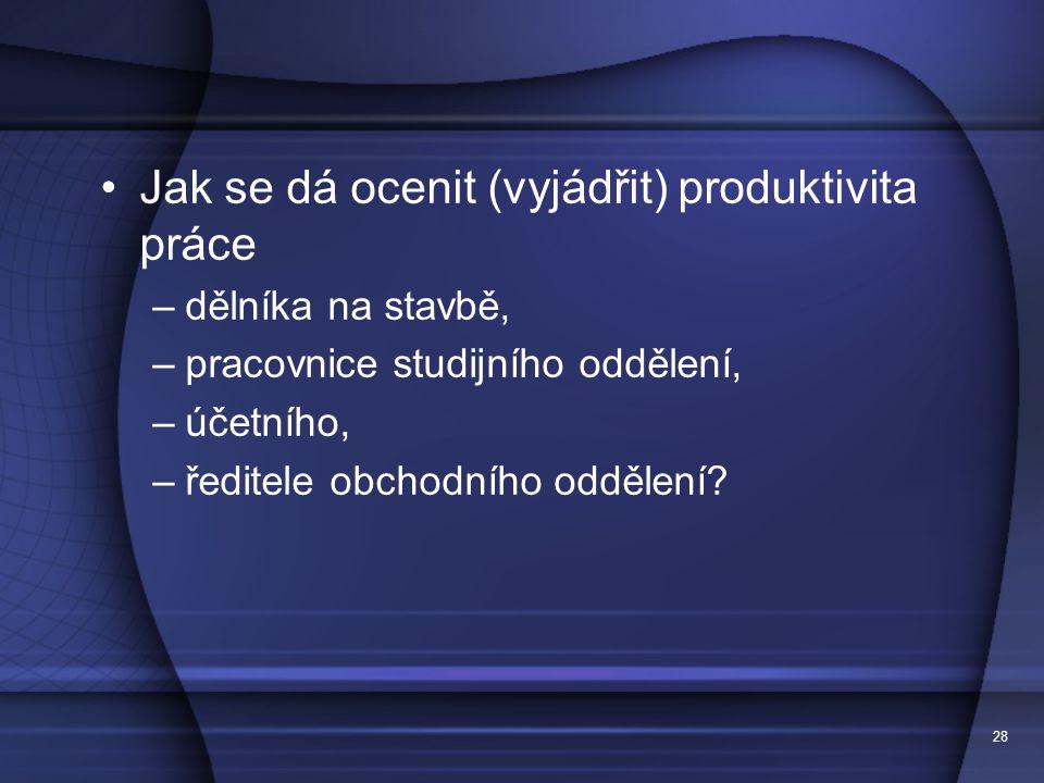 28 Jak se dá ocenit (vyjádřit) produktivita práce –dělníka na stavbě, –pracovnice studijního oddělení, –účetního, –ředitele obchodního oddělení?