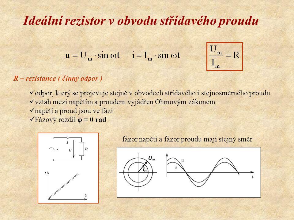 Ideální rezistor v obvodu střídavého proudu R – rezistance ( činný odpor ) odpor, který se projevuje stejně v obvodech střídavého i stejnosměrného proudu vztah mezi napětím a proudem vyjádřen Ohmovým zákonem napětí a proud jsou ve fázi Fázový rozdíl  = 0 rad fázor napětí a fázor proudu mají stejný směr