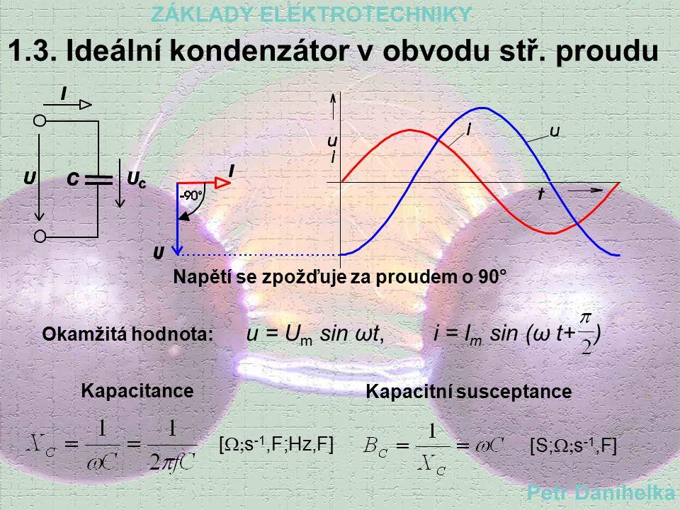 1.2. Ideální cívka v obvodu stř. proudu Napětí předbíhá proud o 90° Okamžitá hodnota: Induktance Indukční susceptance [S;Ω; s -1, H] X L = ω L = 2 π f