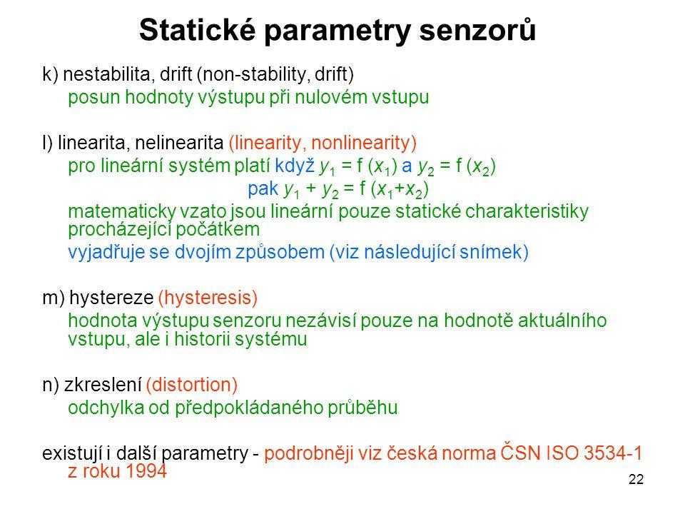 22 Statické parametry senzorů k) nestabilita, drift (non-stability, drift) posun hodnoty výstupu při nulovém vstupu l) linearita, nelinearita (lineari