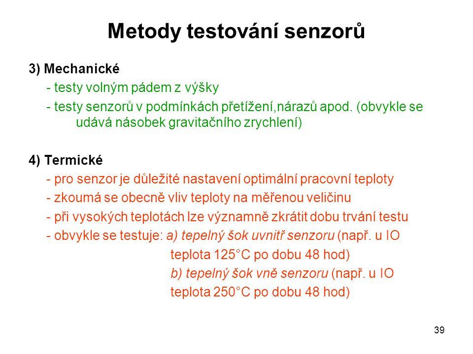 39 Metody testování senzorů 3) Mechanické - testy volným pádem z výšky - testy senzorů v podmínkách přetížení,nárazů apod. (obvykle se udává násobek g