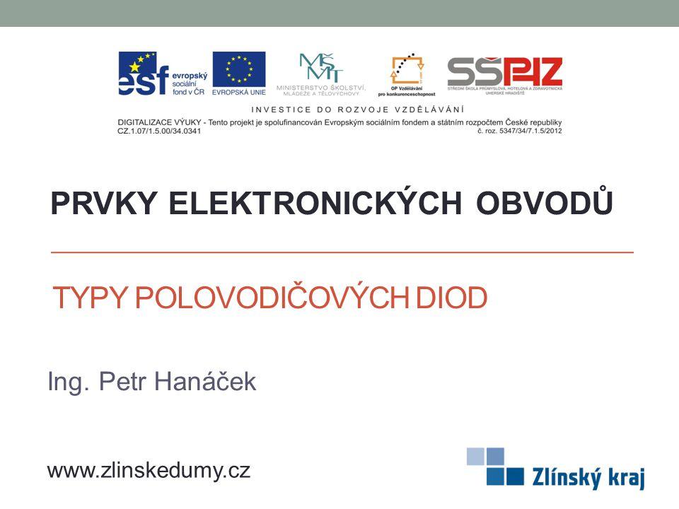 TYPY POLOVODIČOVÝCH DIOD Ing. Petr Hanáček PRVKY ELEKTRONICKÝCH OBVODŮ www.zlinskedumy.cz