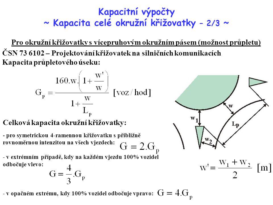 - pro symetrickou 4-ramennou křižovatku s přibližně rovnoměrnou intenzitou na všech vjezdech: - v extrémním případě, kdy na každém vjezdu 100% vozidel odbočuje vlevo: - v opačném extrému, kdy 100% vozidel odbočuje vpravo: Kapacitní výpočty ~ Kapacita celé okružní křižovatky – 2/3 ~ Pro okružní křižovatky s vícepruhovým okružním pásem (možnost průpletu) ČSN 73 6102 – Projektování křižovatek na silničních komunikacích Kapacita průpletového úseku: Celková kapacita okružní křižovatky: