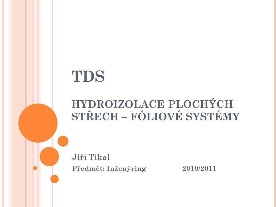 TDS HYDROIZOLACE PLOCHÝCH STŘECH – FÓLIOVÉ SYSTÉMY Jiří Tikal Předmět: Inženýring 2010/2011