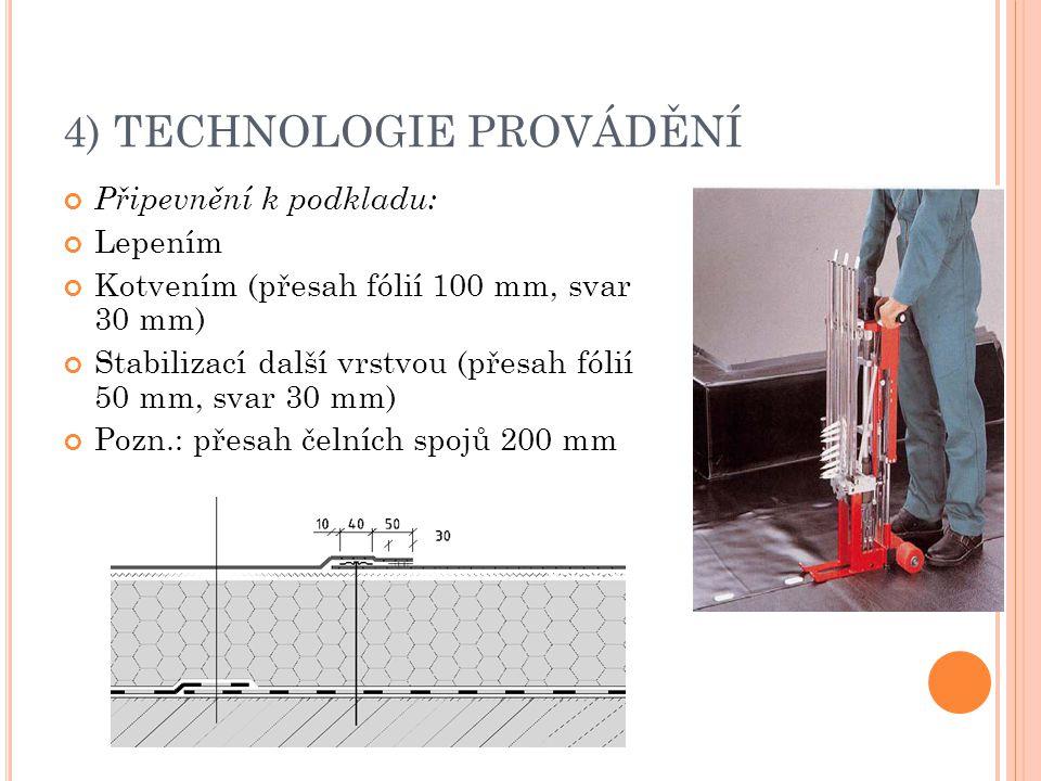 4) TECHNOLOGIE PROVÁDĚNÍ Připevnění k podkladu: Lepením Kotvením (přesah fólií 100 mm, svar 30 mm) Stabilizací další vrstvou (přesah fólií 50 mm, svar