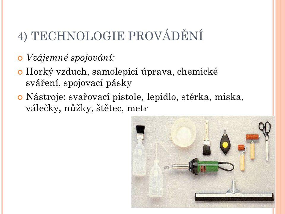 4) TECHNOLOGIE PROVÁDĚNÍ Vzájemné spojování: Horký vzduch, samolepící úprava, chemické sváření, spojovací pásky Nástroje: svařovací pistole, lepidlo,