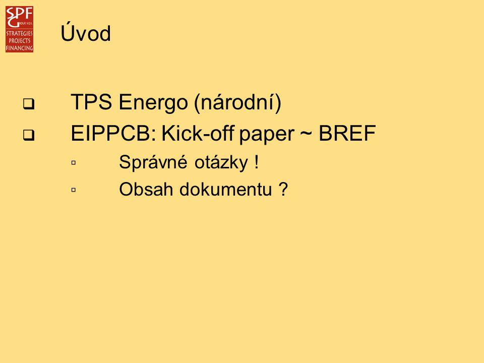  TPS Energo (národní)  EIPPCB: Kick-off paper ~ BREF ▫ Správné otázky ! ▫ Obsah dokumentu ? Úvod