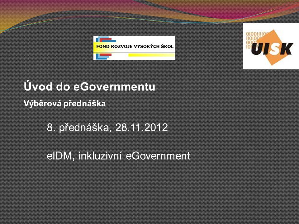 8. přednáška, 28.11.2012 eIDM, inkluzivní eGovernment Úvod do eGovernmentu Výběrová přednáška