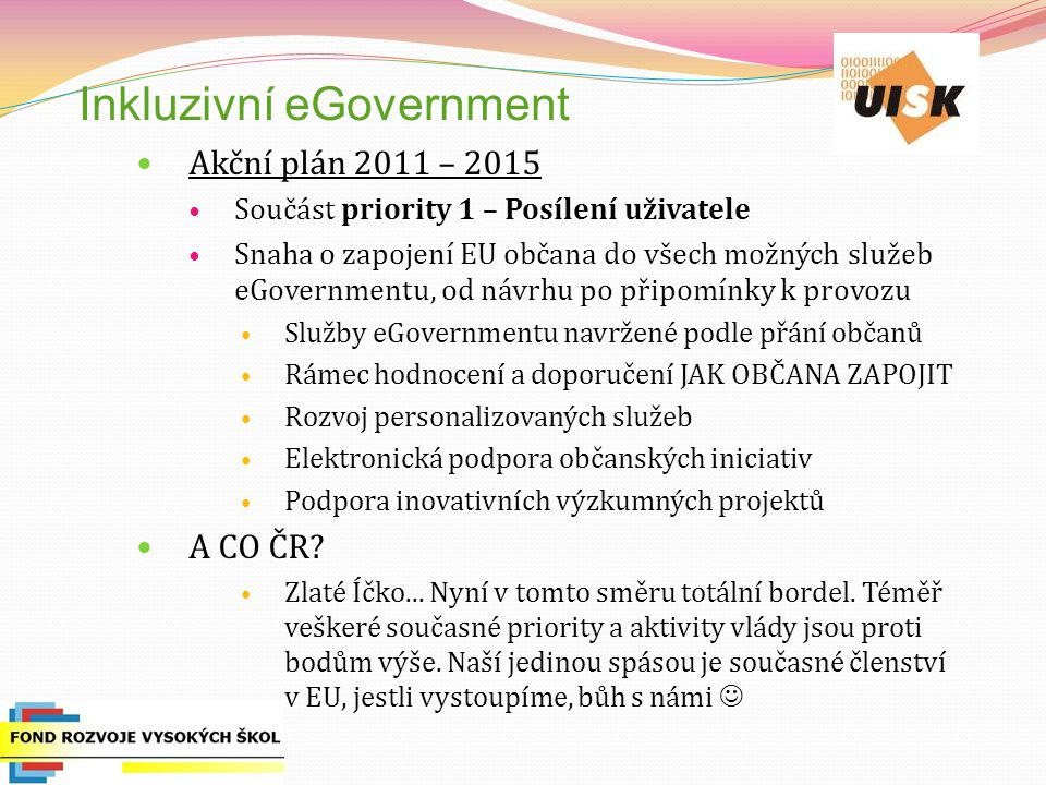 Inkluzivní eGovernment Akční plán 2011 – 2015 Součást priority 1 – Posílení uživatele Snaha o zapojení EU občana do všech možných služeb eGovernmentu, od návrhu po připomínky k provozu Služby eGovernmentu navržené podle přání občanů Rámec hodnocení a doporučení JAK OBČANA ZAPOJIT Rozvoj personalizovaných služeb Elektronická podpora občanských iniciativ Podpora inovativních výzkumných projektů A CO ČR.