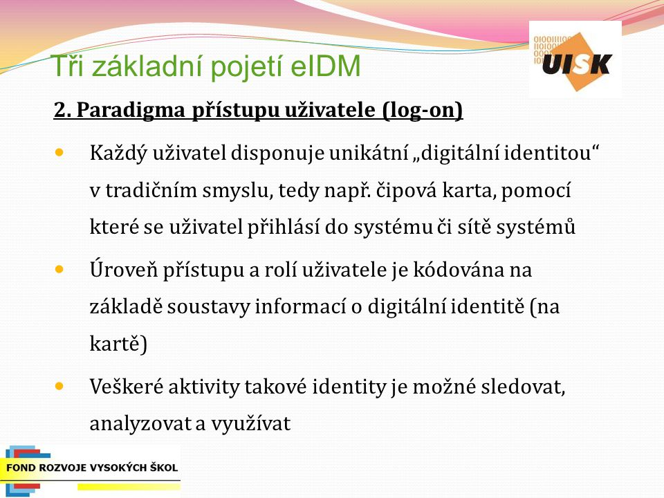 """Tři základní pojetí eIDM 2. Paradigma přístupu uživatele (log-on) Každý uživatel disponuje unikátní """"digitální identitou"""" v tradičním smyslu, tedy nap"""