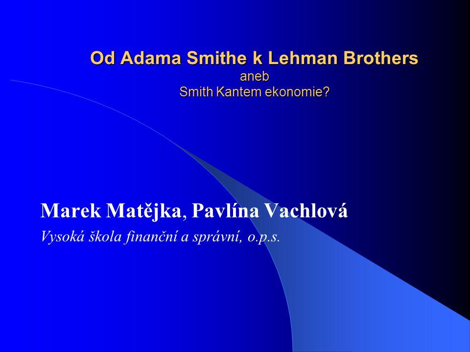 Od Adama Smithe k Lehman Brothers aneb Smith Kantem ekonomie? Marek Matějka, Pavlína Vachlová Vysoká škola finanční a správní, o.p.s.