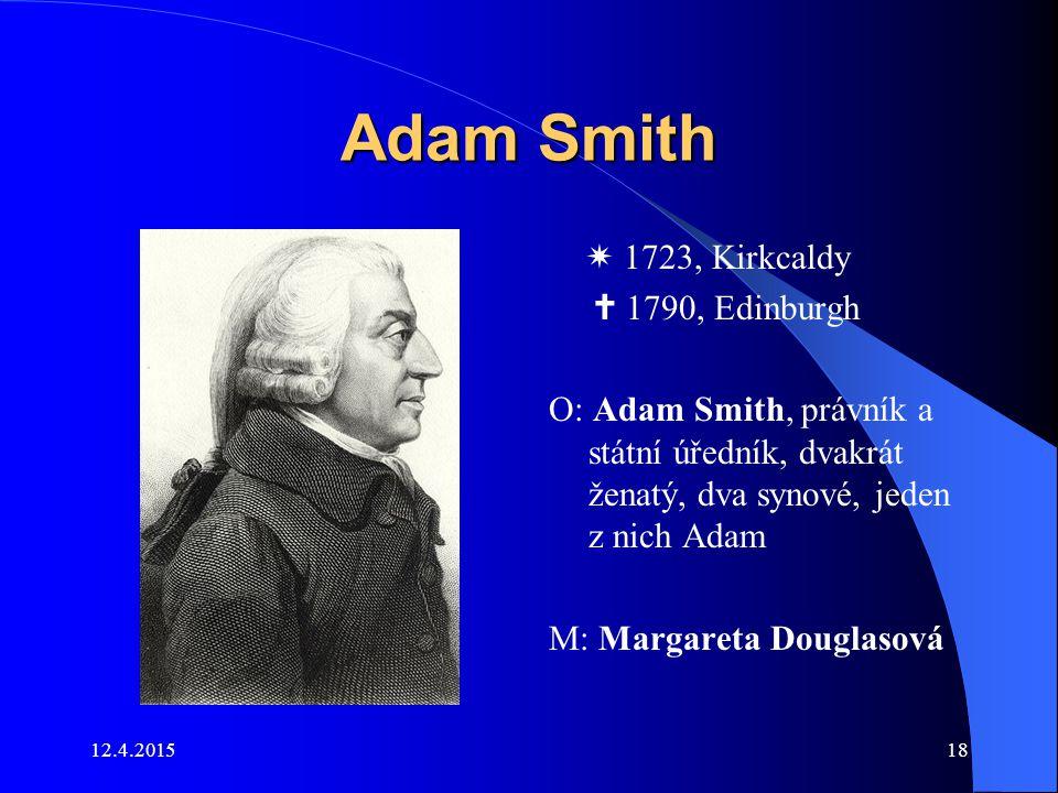 12.4.201518 Adam Smith  1723, Kirkcaldy  1790, Edinburgh O: Adam Smith, právník a státní úředník, dvakrát ženatý, dva synové, jeden z nich Adam M: M