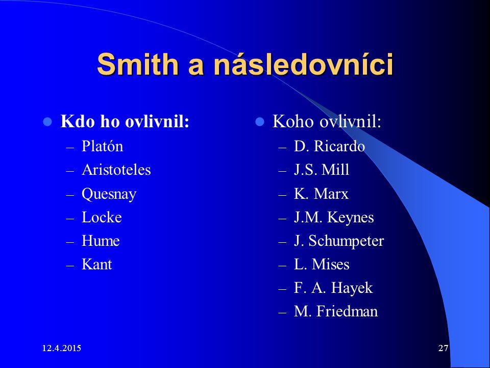12.4.201527 Smith a následovníci Kdo ho ovlivnil: – Platón – Aristoteles – Quesnay – Locke – Hume – Kant Koho ovlivnil: – D. Ricardo – J.S. Mill – K.