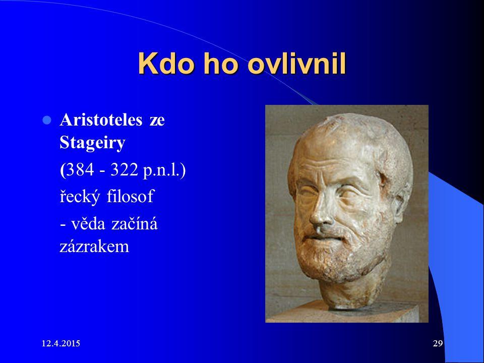 12.4.201529 Kdo ho ovlivnil Aristoteles ze Stageiry (384 - 322 p.n.l.) řecký filosof - věda začíná zázrakem