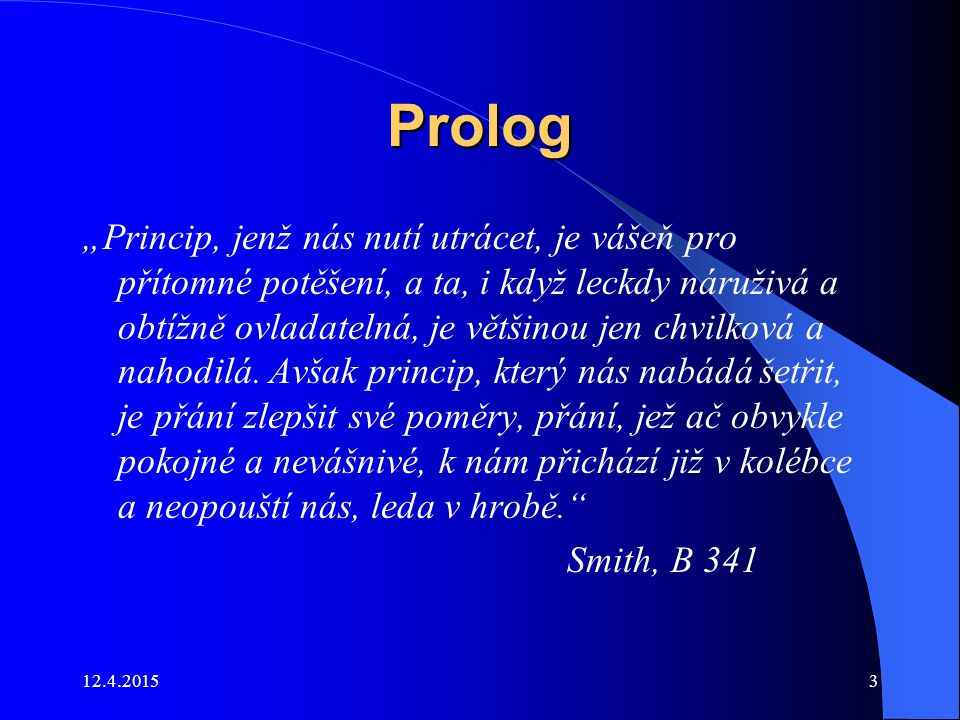 """12.4.20153 Prolog """"Princip, jenž nás nutí utrácet, je vášeň pro přítomné potěšení, a ta, i když leckdy náruživá a obtížně ovladatelná, je většinou jen"""