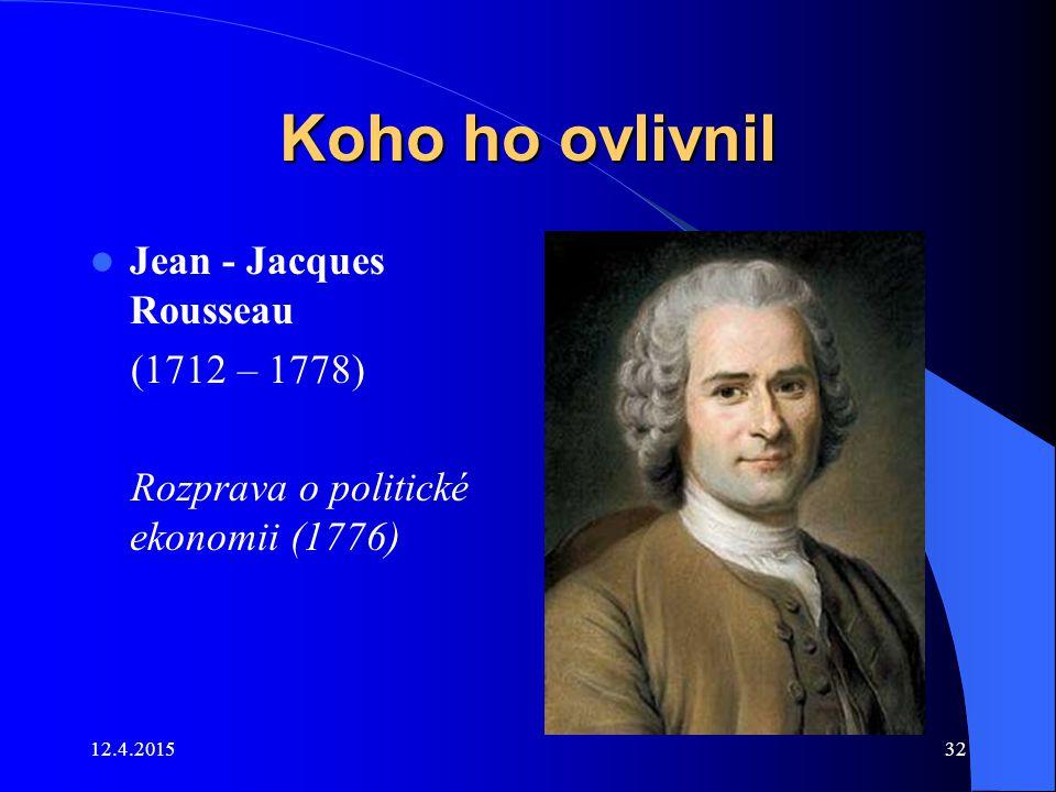 Koho ho ovlivnil Jean - Jacques Rousseau (1712 – 1778) Rozprava o politické ekonomii (1776) 12.4.201532