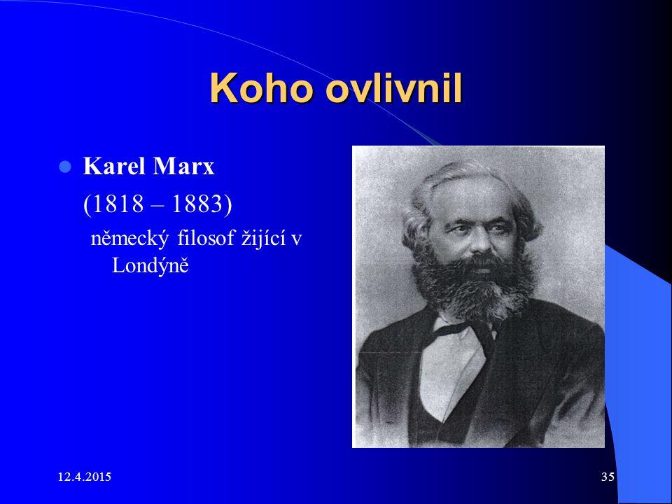 12.4.201535 Koho ovlivnil Karel Marx (1818 – 1883) německý filosof žijící v Londýně