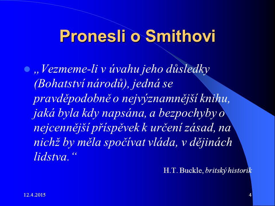 """12.4.20154 Pronesli o Smithovi """"Vezmeme-li v úvahu jeho důsledky (Bohatství národů), jedná se pravděpodobně o nejvýznamnější knihu, jaká byla kdy naps"""