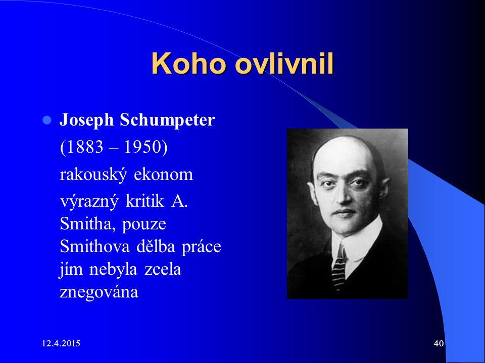 12.4.201540 Koho ovlivnil Joseph Schumpeter (1883 – 1950) rakouský ekonom výrazný kritik A. Smitha, pouze Smithova dělba práce jím nebyla zcela znegov