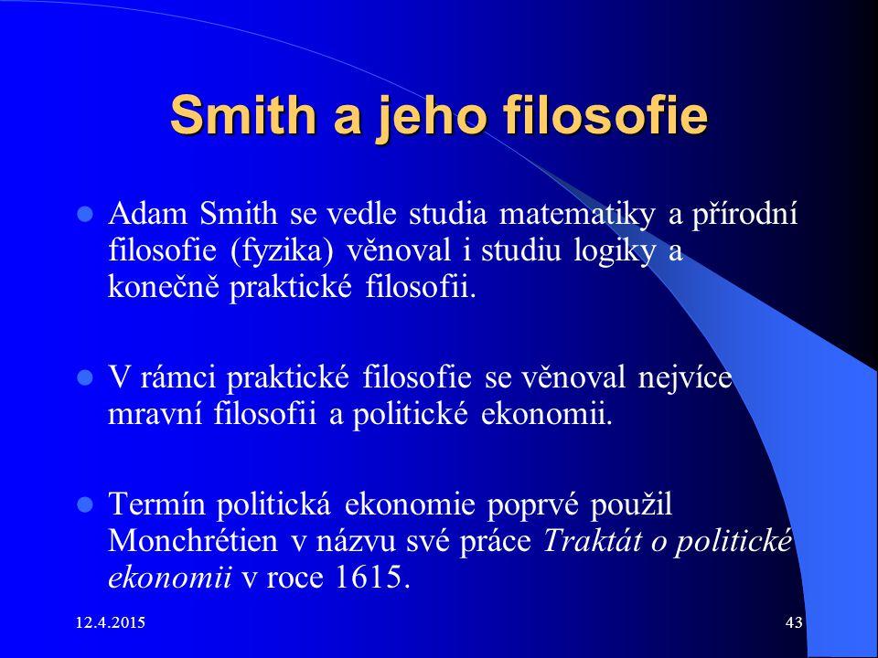 12.4.201543 Smith a jeho filosofie Adam Smith se vedle studia matematiky a přírodní filosofie (fyzika) věnoval i studiu logiky a konečně praktické fil